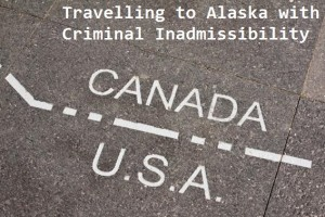 Travelling-to-Alaska-with-Criminal-Inadmissibility